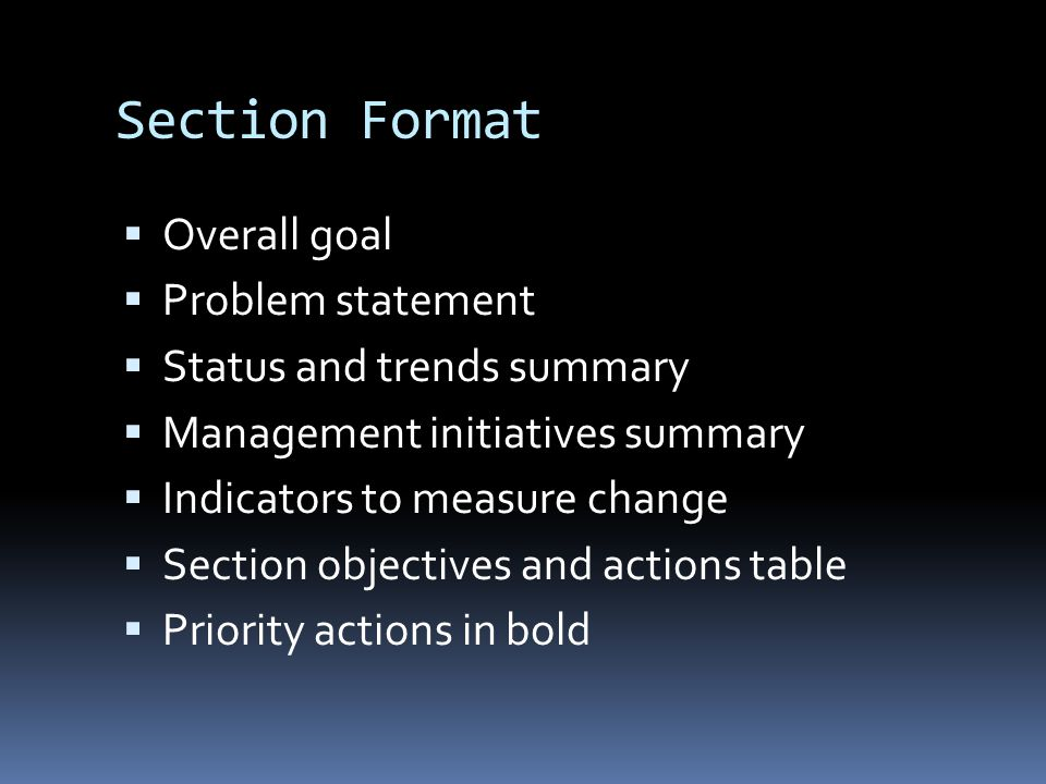 Section Format  Overall goal  Problem statement  Status and trends summary  Management initiatives summary  Indicators to measure change  Section objectives and actions table  Priority actions in bold