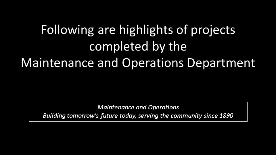 Following are highlights of projects completed by the Maintenance and Operations Department Maintenance and Operations Building tomorrow s future today, serving the community since 1890