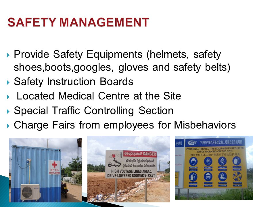  Provide Safety Equipments (helmets, safety shoes,boots,googles, gloves and safety belts)  Safety Instruction Boards  Located Medical Centre at the Site  Special Traffic Controlling Section  Charge Fairs from employees for Misbehaviors