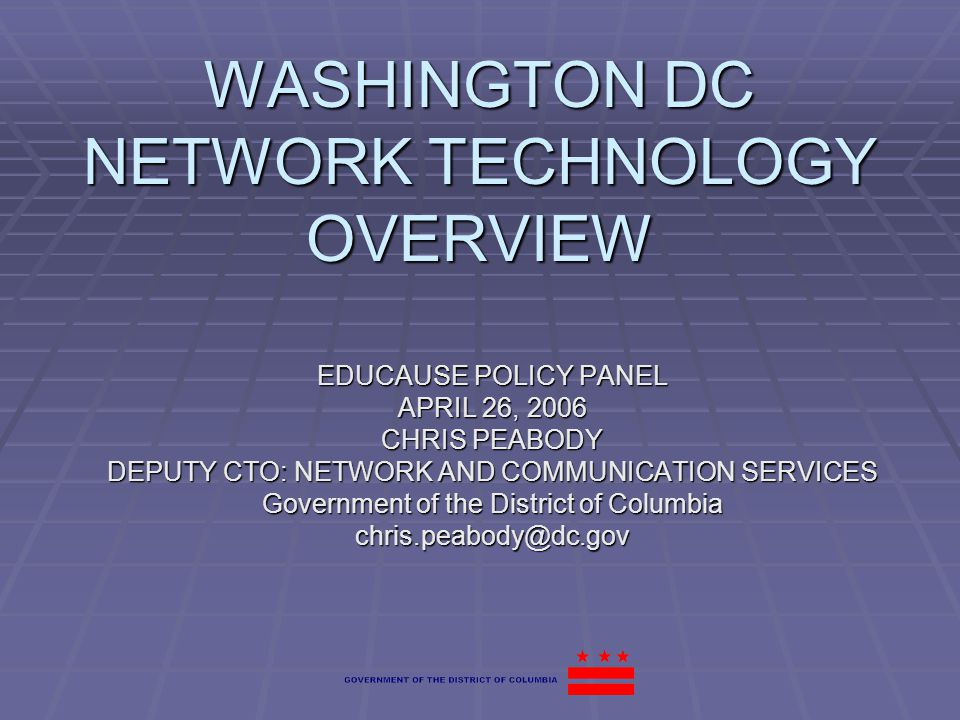 WASHINGTON DC NETWORK TECHNOLOGY OVERVIEW EDUCAUSE POLICY PANEL APRIL 26, 2006 CHRIS PEABODY DEPUTY CTO: NETWORK AND COMMUNICATION SERVICES Government of the District of Columbia chris.peabody@dc.gov
