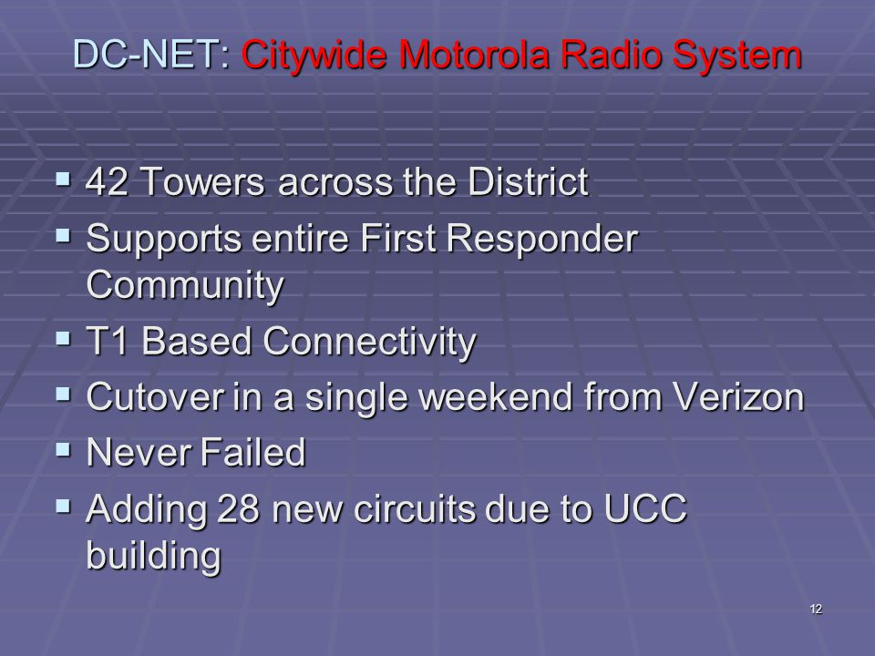 12 DC-NET: Citywide Motorola Radio System  42 Towers across the District  Supports entire First Responder Community  T1 Based Connectivity  Cutover in a single weekend from Verizon  Never Failed  Adding 28 new circuits due to UCC building
