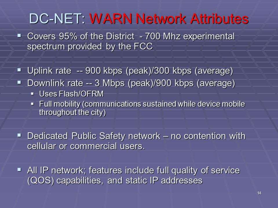14 DC-NET: WARN Network Attributes  Covers 95% of the District - 700 Mhz experimental spectrum provided by the FCC  Uplink rate -- 900 kbps (peak)/300 kbps (average)  Downlink rate -- 3 Mbps (peak)/900 kbps (average)  Uses Flash/OFRM  Full mobility (communications sustained while device mobile throughout the city)  Dedicated Public Safety network – no contention with cellular or commercial users.