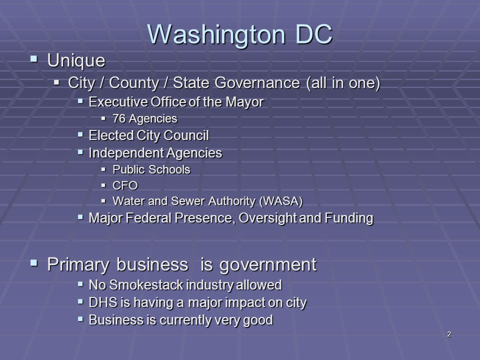 2 Washington DC  Unique  City / County / State Governance (all in one)  Executive Office of the Mayor  76 Agencies  Elected City Council  Independent Agencies  Public Schools  CFO  Water and Sewer Authority (WASA)  Major Federal Presence, Oversight and Funding  Primary business is government  No Smokestack industry allowed  DHS is having a major impact on city  Business is currently very good