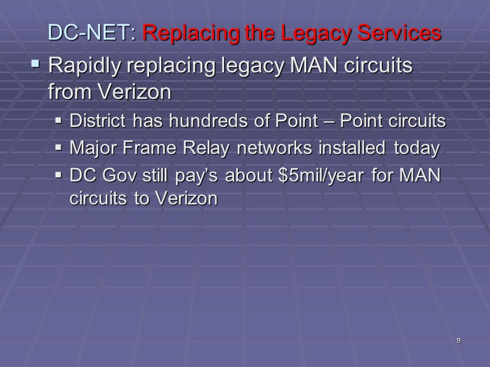 9 DC-NET: Replacing the Legacy Services  Rapidly replacing legacy MAN circuits from Verizon  District has hundreds of Point – Point circuits  Major Frame Relay networks installed today  DC Gov still pay's about $5mil/year for MAN circuits to Verizon