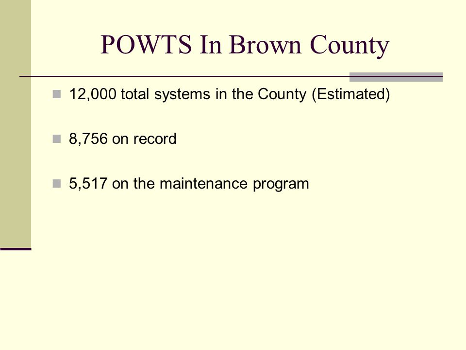POWTS In Brown County 12,000 total systems in the County (Estimated) 8,756 on record 5,517 on the maintenance program