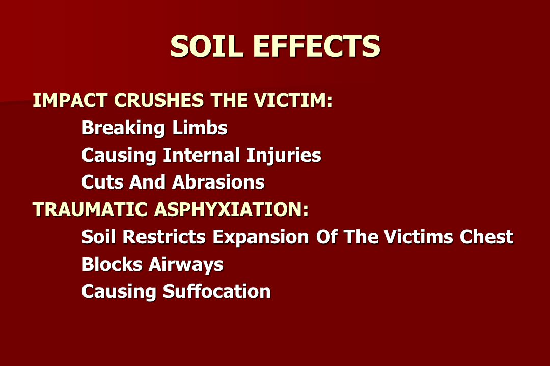 SOIL EFFECTS IMPACT CRUSHES THE VICTIM: Breaking Limbs Breaking Limbs Causing Internal Injuries Cuts And Abrasions Cuts And Abrasions TRAUMATIC ASPHYXIATION: Soil Restricts Expansion Of The Victims Chest Blocks Airways Causing Suffocation