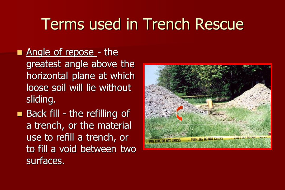 Terms used in Trench Rescue Angle of repose - the greatest angle above the horizontal plane at which loose soil will lie without sliding.