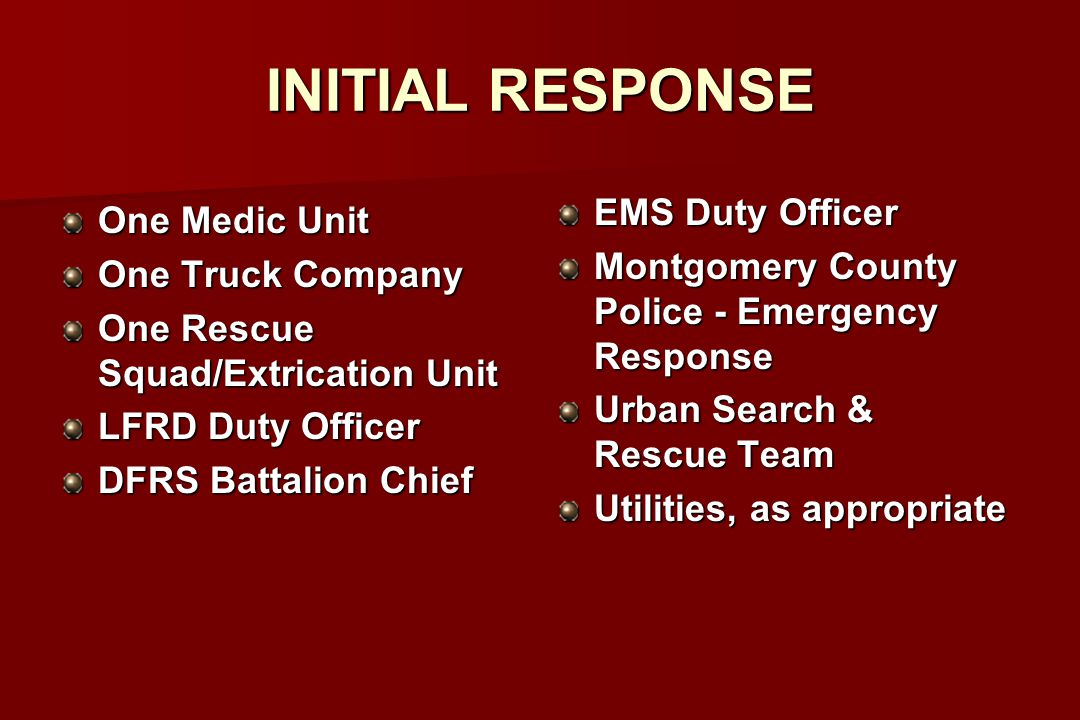 INITIAL RESPONSE One Medic Unit One Truck Company One Rescue Squad/Extrication Unit LFRD Duty Officer DFRS Battalion Chief EMS Duty Officer Montgomery County Police - Emergency Response Urban Search & Rescue Team Utilities, as appropriate