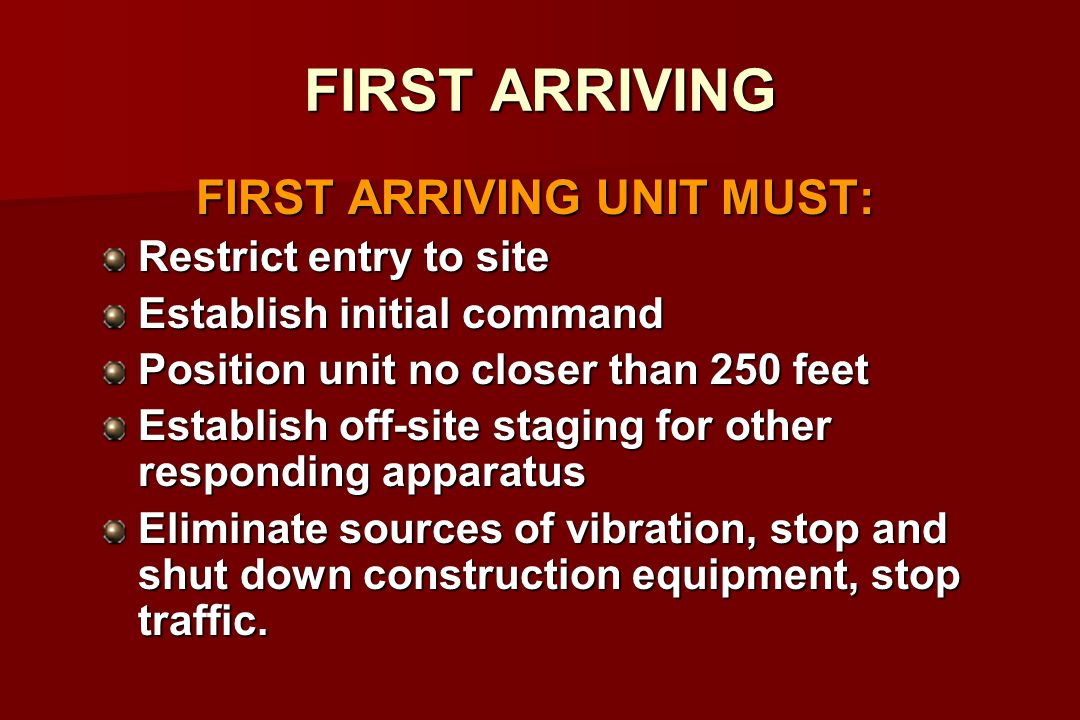 FIRST ARRIVING FIRST ARRIVING UNIT MUST: Restrict entry to site Establish initial command Position unit no closer than 250 feet Establish off-site staging for other responding apparatus Eliminate sources of vibration, stop and shut down construction equipment, stop traffic.