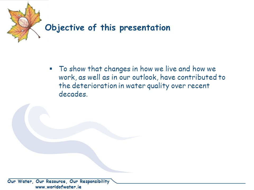 Our Water, Our Resource, Our Responsibility www.worldofwater.ie Objective of this presentation  To show that changes in how we live and how we work, as well as in our outlook, have contributed to the deterioration in water quality over recent decades.