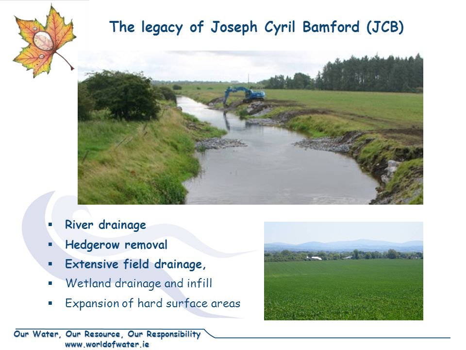 Our Water, Our Resource, Our Responsibility www.worldofwater.ie  River drainage  Hedgerow removal  Extensive field drainage,  Wetland drainage and infill  Expansion of hard surface areas The legacy of Joseph Cyril Bamford (JCB)