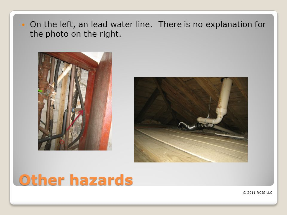 Other hazards On the left, an lead water line. There is no explanation for the photo on the right.