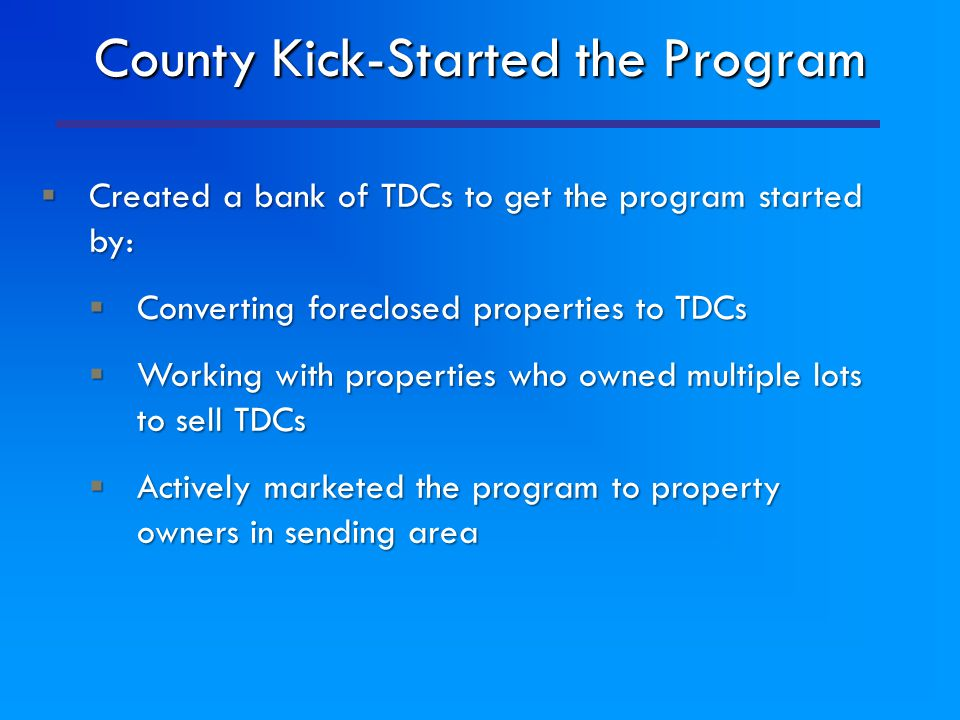 County Kick-Started the Program  Created a bank of TDCs to get the program started by:  Converting foreclosed properties to TDCs  Working with prop