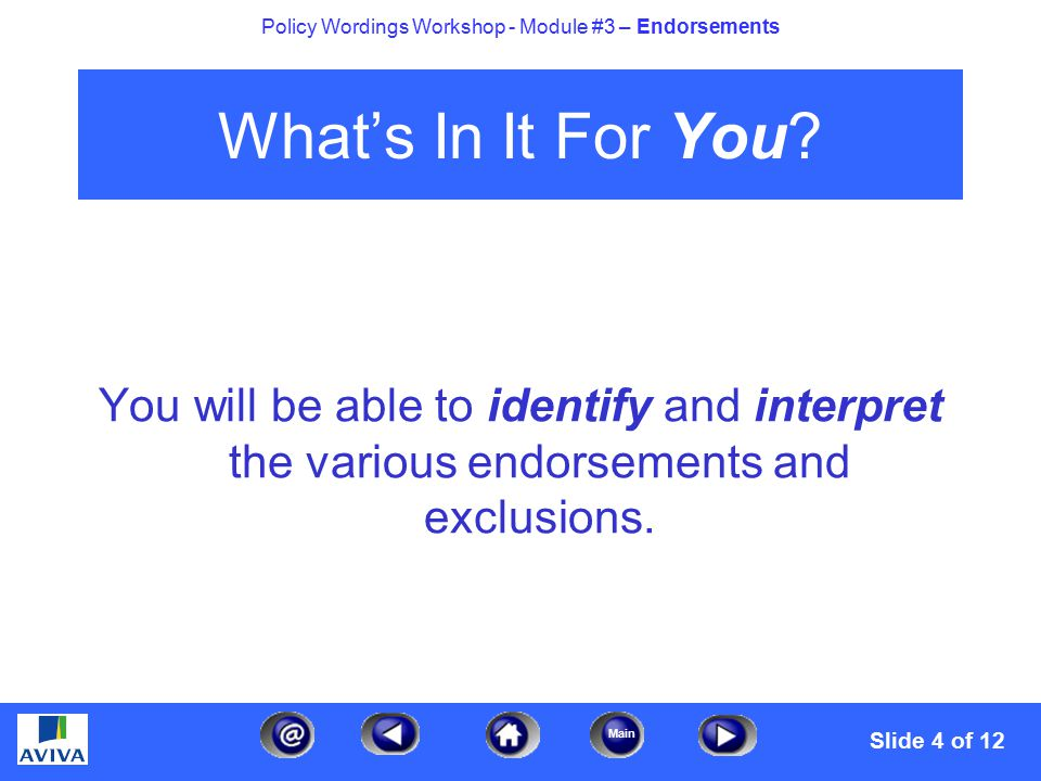 4 Main Policy Wordings Workshop - Module #3 – Endorsements What's In It For You? You will be able to identify and interpret the various endorsements a