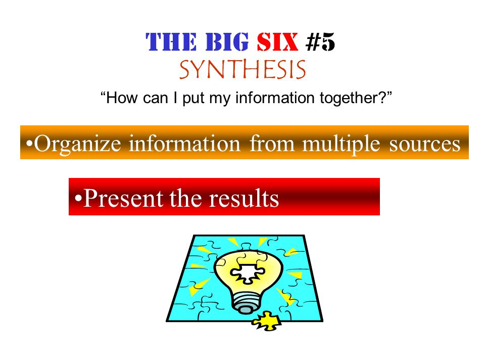 SYNTHESIS Organize information from multiple sources Present the results How can I put my information together THE BIG SIX #5