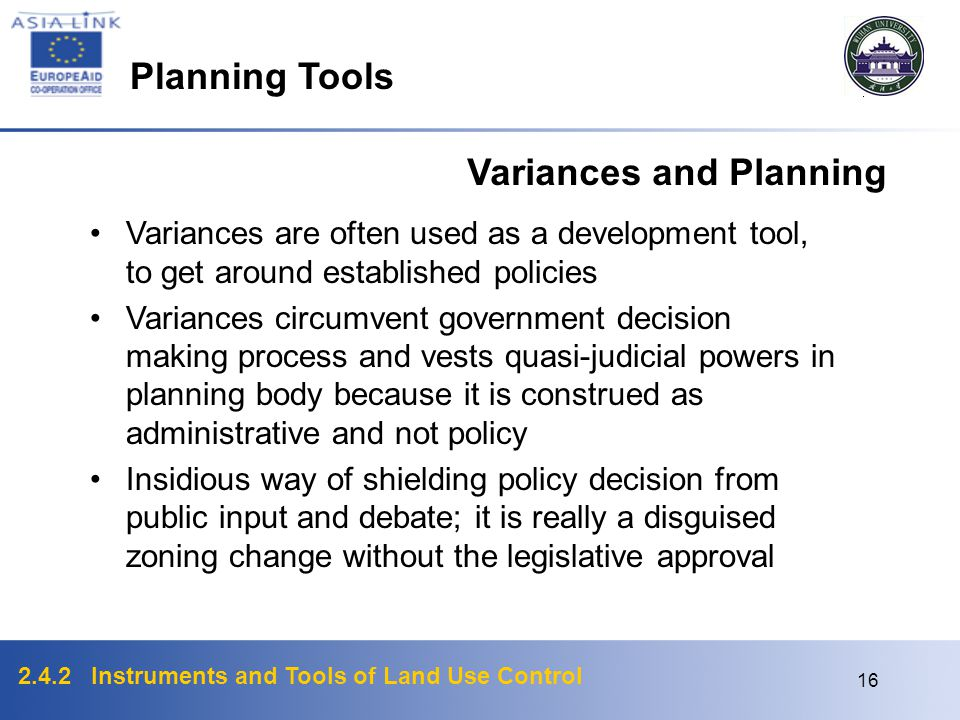 2.4.2 Instruments and Tools of Land Use Control 15 Flexibility : Variances Variances Gives landowner an exception to break some zoning rules in a zone