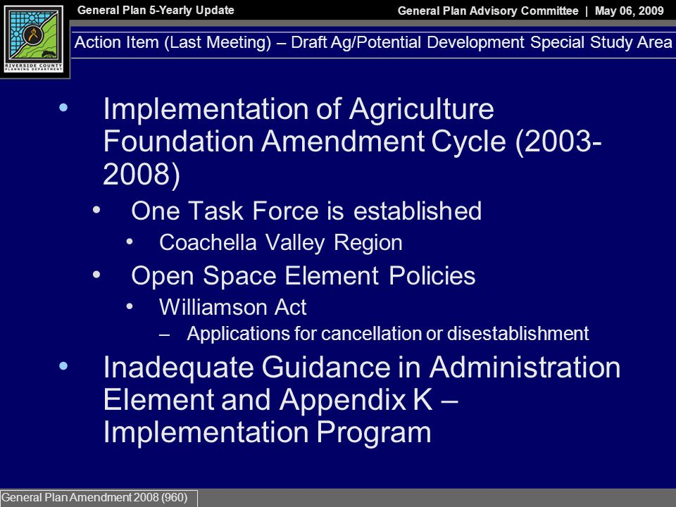 General Plan 5-Yearly Update General Plan Advisory Committee | May 06, 2009 General Plan Amendment 2008 (960) Implementation of Agriculture Foundation Amendment Cycle (2003- 2008) One Task Force is established Coachella Valley Region Open Space Element Policies Williamson Act –Applications for cancellation or disestablishment Inadequate Guidance in Administration Element and Appendix K – Implementation Program Action Item (Last Meeting) – Draft Ag/Potential Development Special Study Area