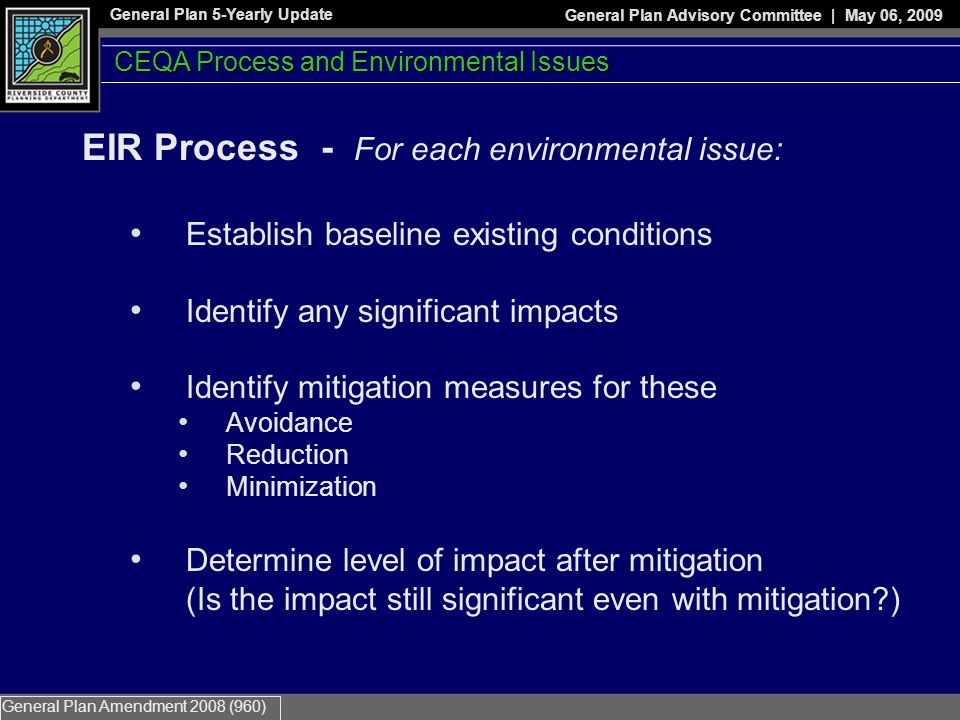 General Plan 5-Yearly Update General Plan Advisory Committee | May 06, 2009 General Plan Amendment 2008 (960) EIR Process - For each environmental issue: Establish baseline existing conditions Identify any significant impacts Identify mitigation measures for these Avoidance Reduction Minimization Determine level of impact after mitigation (Is the impact still significant even with mitigation?) CEQA Process and Environmental Issues