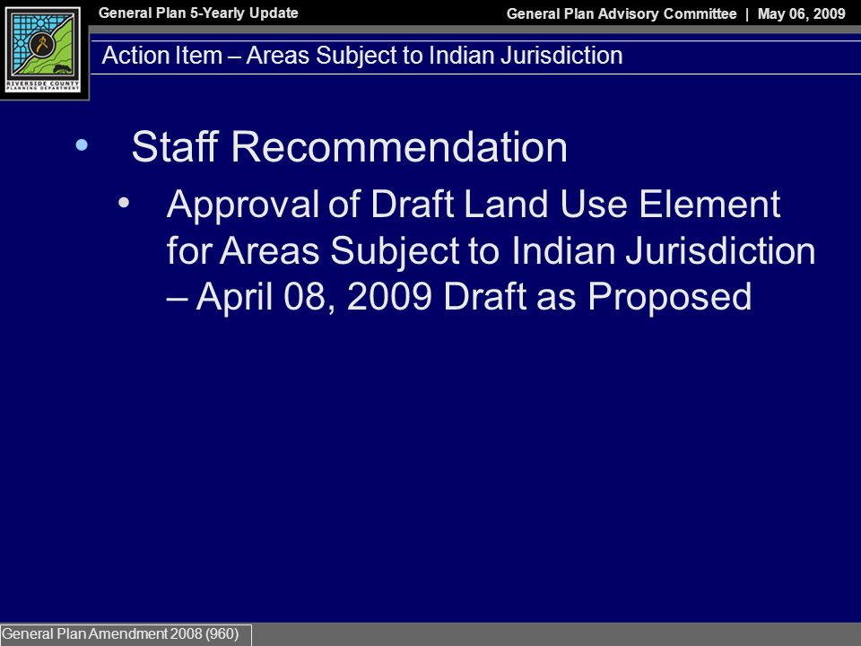 General Plan 5-Yearly Update General Plan Advisory Committee | May 06, 2009 General Plan Amendment 2008 (960) Action Item – Areas Subject to Indian Jurisdiction Staff Recommendation Approval of Draft Land Use Element for Areas Subject to Indian Jurisdiction – April 08, 2009 Draft as Proposed
