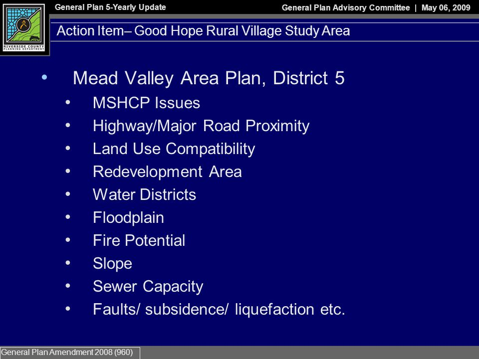 General Plan 5-Yearly Update General Plan Advisory Committee | May 06, 2009 General Plan Amendment 2008 (960) Mead Valley Area Plan, District 5 MSHCP Issues Highway/Major Road Proximity Land Use Compatibility Redevelopment Area Water Districts Floodplain Fire Potential Slope Sewer Capacity Faults/ subsidence/ liquefaction etc.