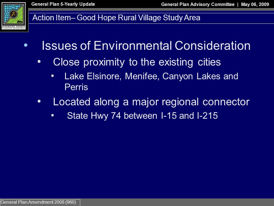 General Plan 5-Yearly Update General Plan Advisory Committee | May 06, 2009 General Plan Amendment 2008 (960) Issues of Environmental Consideration Close proximity to the existing cities Lake Elsinore, Menifee, Canyon Lakes and Perris Located along a major regional connector State Hwy 74 between I-15 and I-215 Action Item– Good Hope Rural Village Study Area