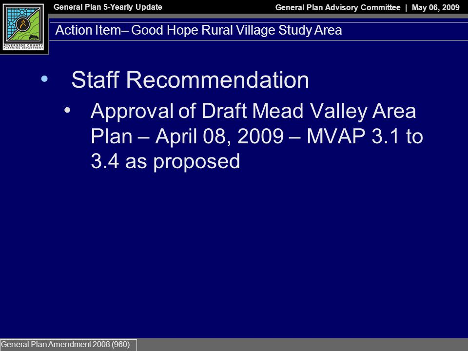 General Plan 5-Yearly Update General Plan Advisory Committee | May 06, 2009 General Plan Amendment 2008 (960) Staff Recommendation Approval of Draft Mead Valley Area Plan – April 08, 2009 – MVAP 3.1 to 3.4 as proposed Action Item– Good Hope Rural Village Study Area