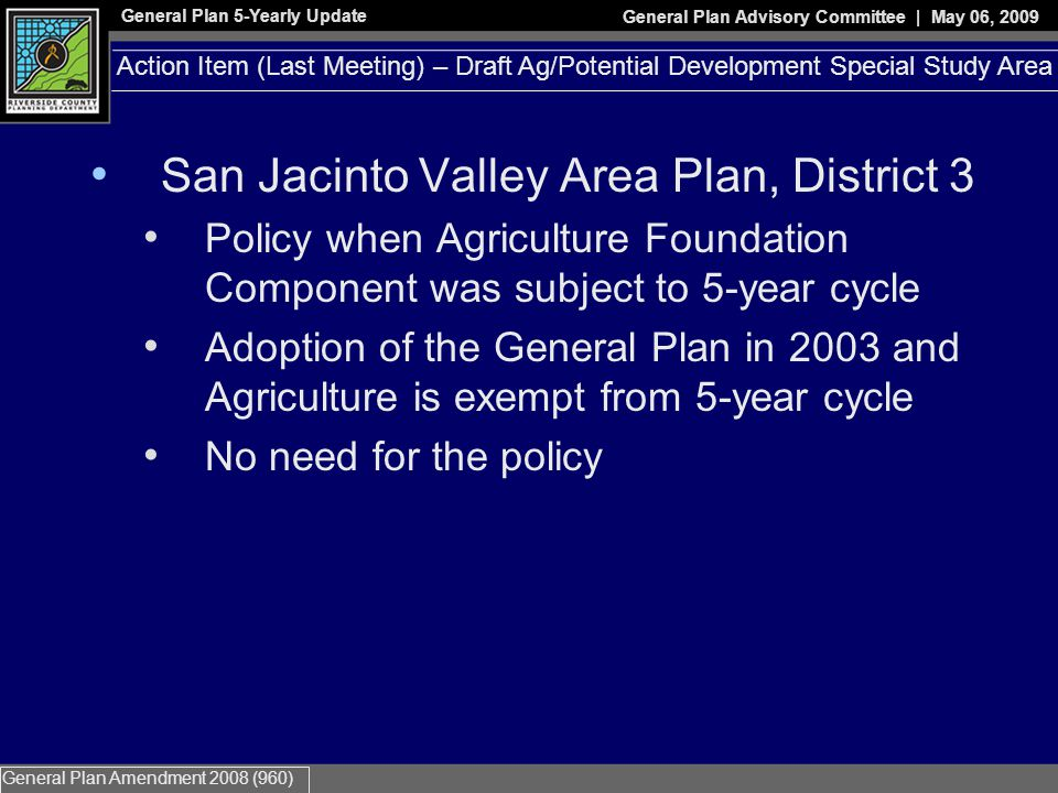General Plan 5-Yearly Update General Plan Advisory Committee | May 06, 2009 General Plan Amendment 2008 (960) Reasons for Proposal Specific Plan Applications North of Ramona Expressway Existing Dairies in-between two Specific Plans Compatibility of Uses Planning Commission Recommendation in July of 2007 to develop this proposal Action Item – Draft Northeast Agriculture Conversion Policy (LNAP)