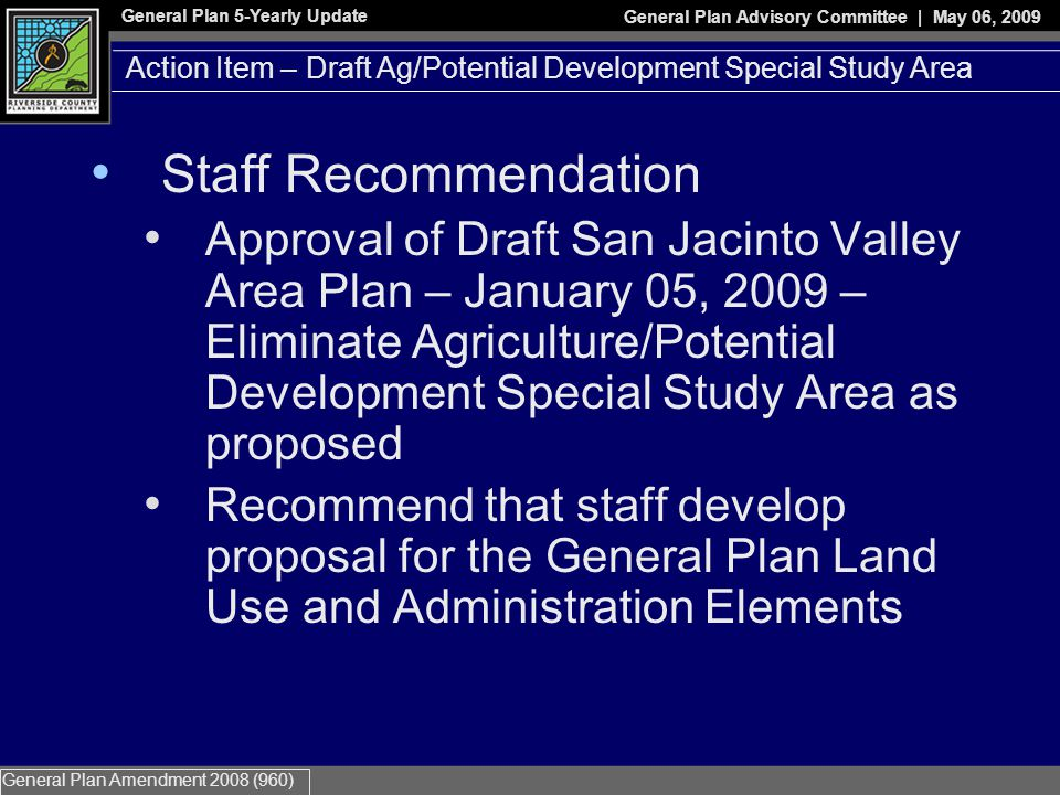 General Plan 5-Yearly Update General Plan Advisory Committee | May 06, 2009 General Plan Amendment 2008 (960) Staff Recommendation Approval of Draft San Jacinto Valley Area Plan – January 05, 2009 – Eliminate Agriculture/Potential Development Special Study Area as proposed Recommend that staff develop proposal for the General Plan Land Use and Administration Elements Action Item – Draft Ag/Potential Development Special Study Area