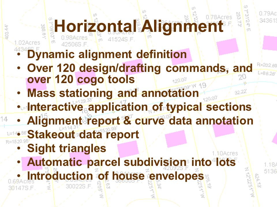 Horizontal Alignment Dynamic alignment definition Over 120 design/drafting commands, and over 120 cogo tools Mass stationing and annotation Interactive application of typical sections Alignment report & curve data annotation Stakeout data report Sight triangles Automatic parcel subdivision into lots Introduction of house envelopes