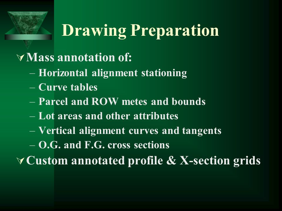 Drawing Preparation  Mass annotation of: –Horizontal alignment stationing –Curve tables –Parcel and ROW metes and bounds –Lot areas and other attributes –Vertical alignment curves and tangents –O.G.