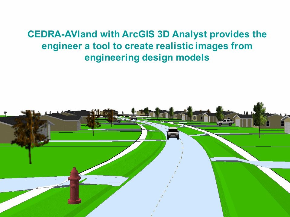 CEDRA-AVland with ArcGIS 3D AnalystCEDRA-AVland with ArcGIS 3D Analyst CEDRA-AVland with ArcGIS 3D Analyst provides the engineer a tool to create realistic images from engineering design models