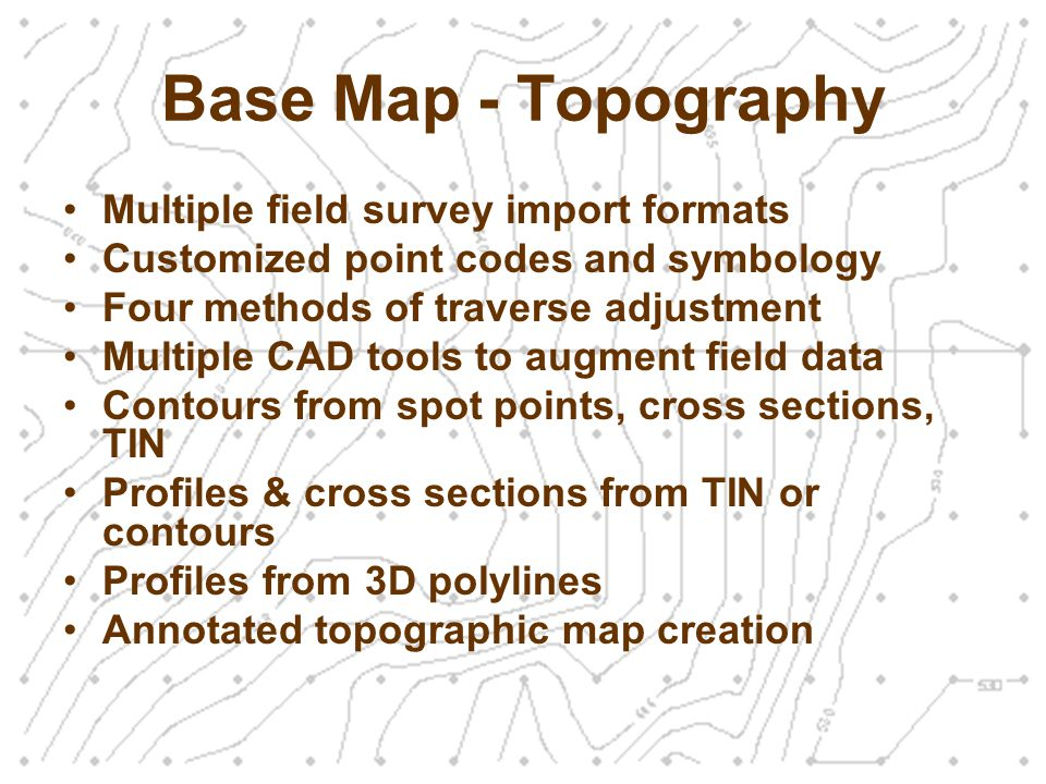 Base Map - Topography Multiple field survey import formats Customized point codes and symbology Four methods of traverse adjustment Multiple CAD tools to augment field data Contours from spot points, cross sections, TIN Profiles & cross sections from TIN or contours Profiles from 3D polylines Annotated topographic map creation