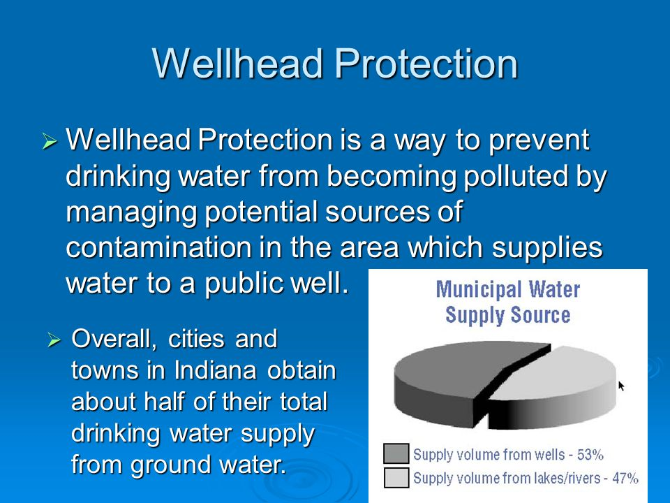 Wellhead Protection  Wellhead Protection is a way to prevent drinking water from becoming polluted by managing potential sources of contamination in the area which supplies water to a public well.