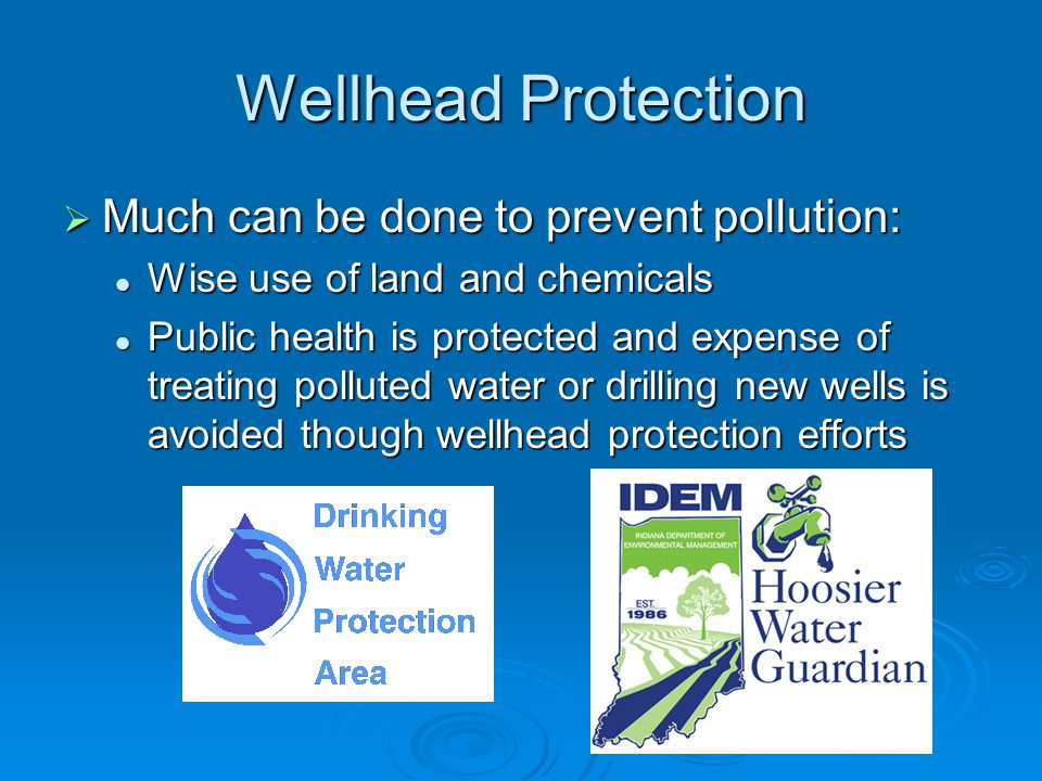 Wellhead Protection  Much can be done to prevent pollution: Wise use of land and chemicals Wise use of land and chemicals Public health is protected and expense of treating polluted water or drilling new wells is avoided though wellhead protection efforts Public health is protected and expense of treating polluted water or drilling new wells is avoided though wellhead protection efforts