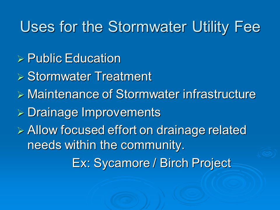 Uses for the Stormwater Utility Fee  Public Education  Stormwater Treatment  Maintenance of Stormwater infrastructure  Drainage Improvements  Allow focused effort on drainage related needs within the community.