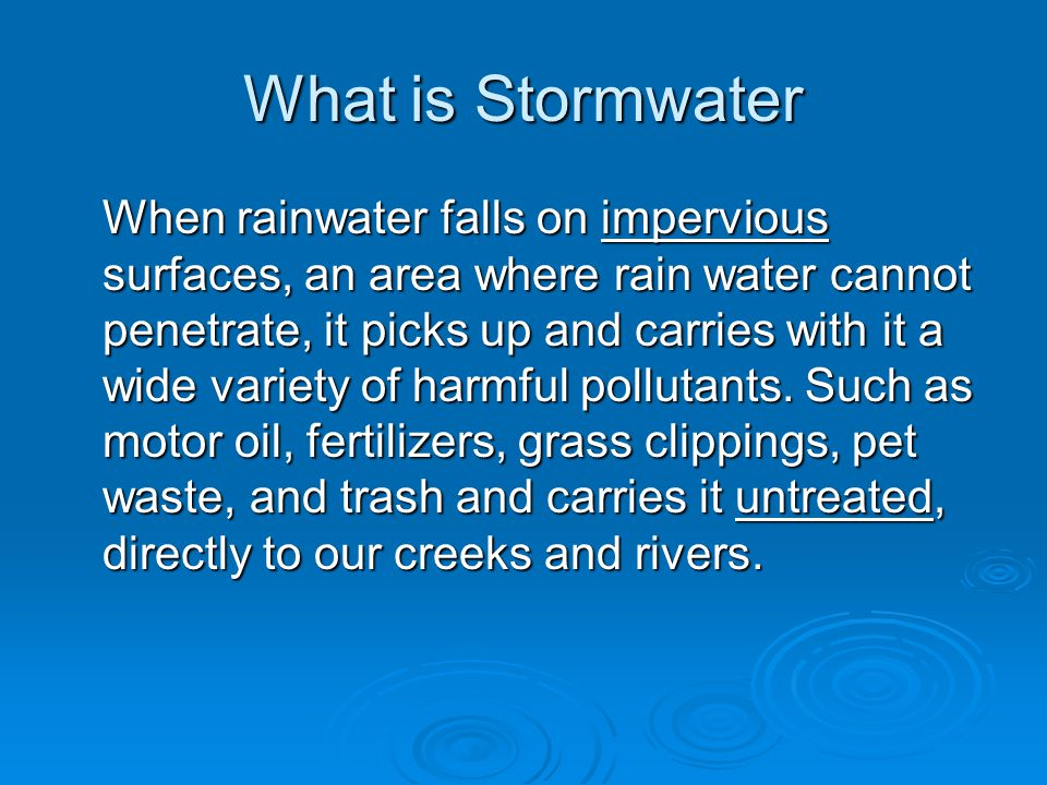 What is Stormwater When rainwater falls on impervious surfaces, an area where rain water cannot penetrate, it picks up and carries with it a wide variety of harmful pollutants.