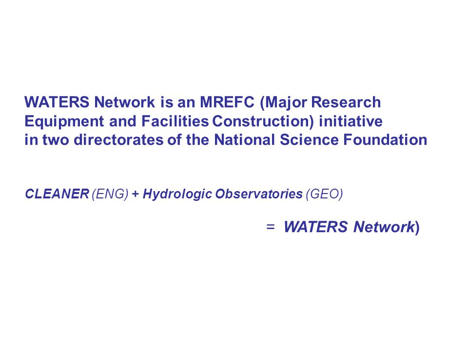 WATERS Network is an MREFC (Major Research Equipment and Facilities Construction) initiative in two directorates of the National Science Foundation CLEANER (ENG) + Hydrologic Observatories (GEO) = WATERS Network)