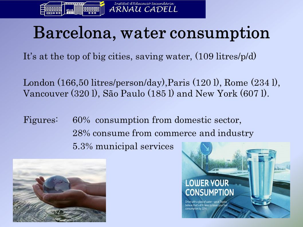 Barcelona, water consumption It's at the top of big cities, saving water, (109 litres/p/d) London (166,50 litres/person/day),Paris (120 l), Rome (234 l), Vancouver (320 l), São Paulo (185 l) and New York (607 l).