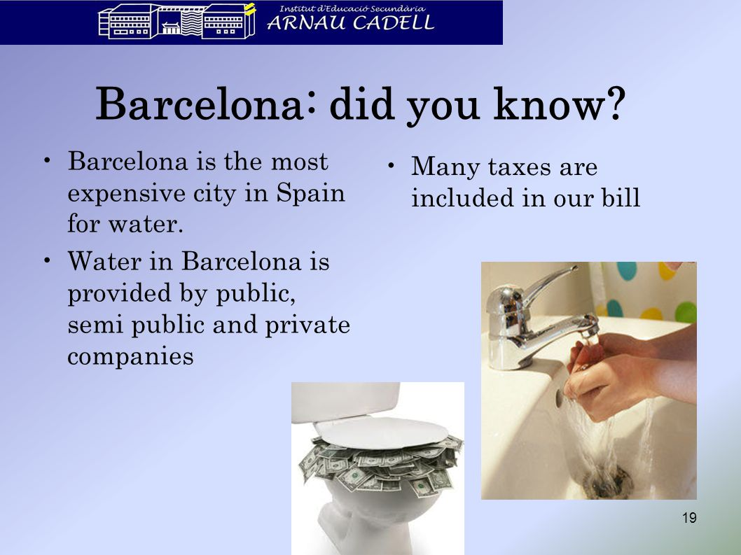 Barcelona: did you know? Barcelona is the most expensive city in Spain for water. Water in Barcelona is provided by public, semi public and private co