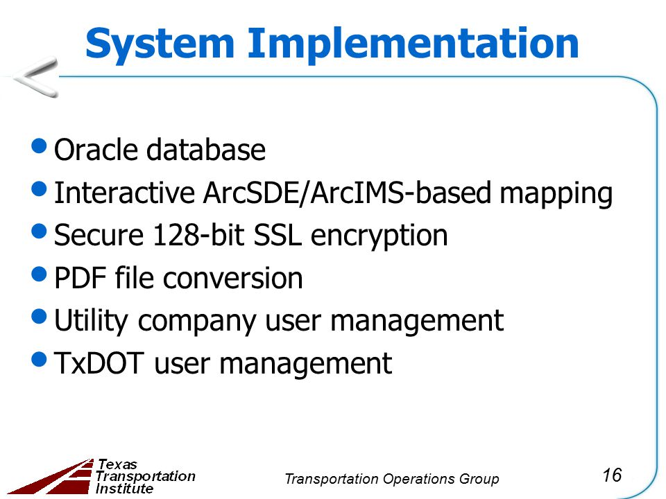 16 Transportation Operations Group System Implementation Oracle database Interactive ArcSDE/ArcIMS-based mapping Secure 128-bit SSL encryption PDF file conversion Utility company user management TxDOT user management