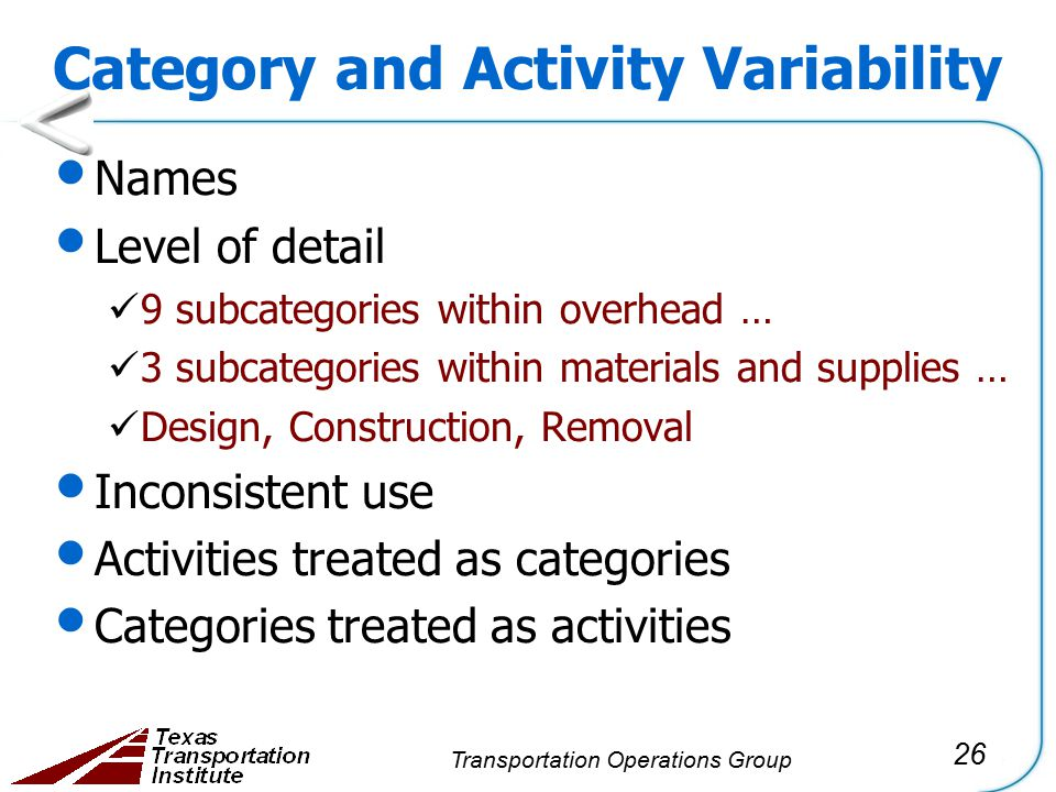 26 Transportation Operations Group Category and Activity Variability Names Level of detail 9 subcategories within overhead … 3 subcategories within materials and supplies … Design, Construction, Removal Inconsistent use Activities treated as categories Categories treated as activities