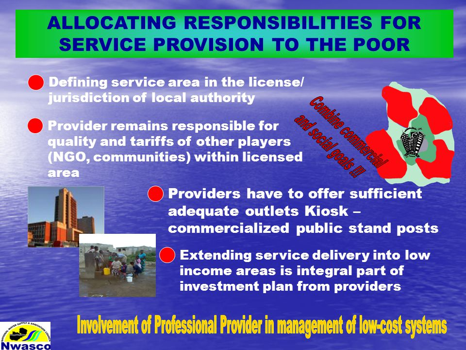 ALLOCATING RESPONSIBILITIES FOR SERVICE PROVISION TO THE POOR Providers have to offer sufficient adequate outlets Kiosk – commercialized public stand posts Defining service area in the license/ jurisdiction of local authority Extending service delivery into low income areas is integral part of investment plan from providers Provider remains responsible for quality and tariffs of other players (NGO, communities) within licensed area