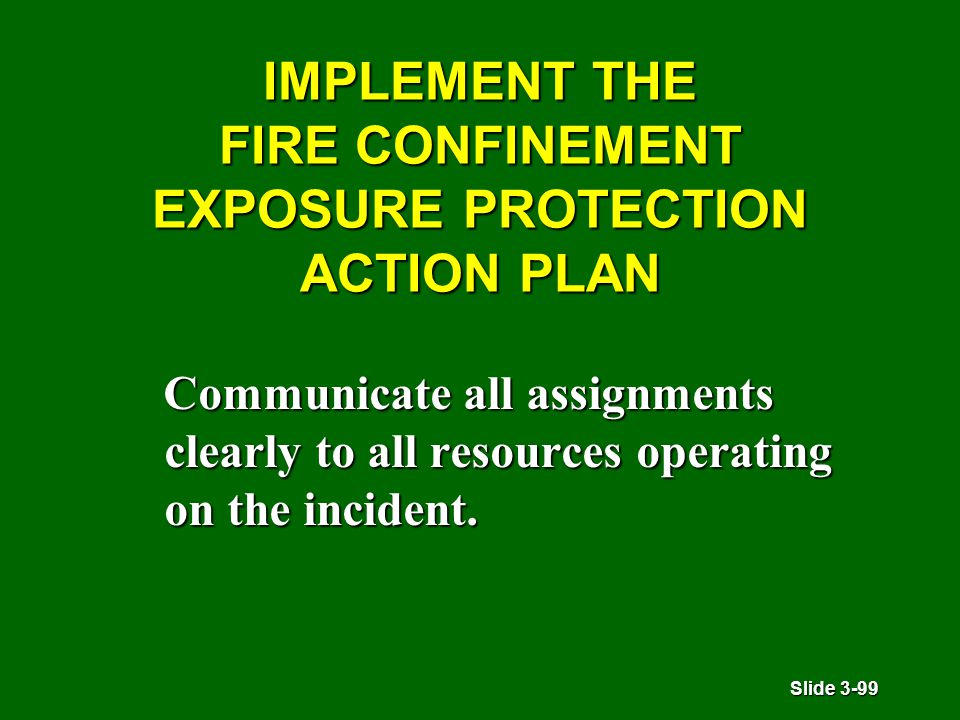 Slide 3-99 IMPLEMENT THE FIRE CONFINEMENT EXPOSURE PROTECTION ACTION PLAN Communicate all assignments clearly to all resources operating on the incident.