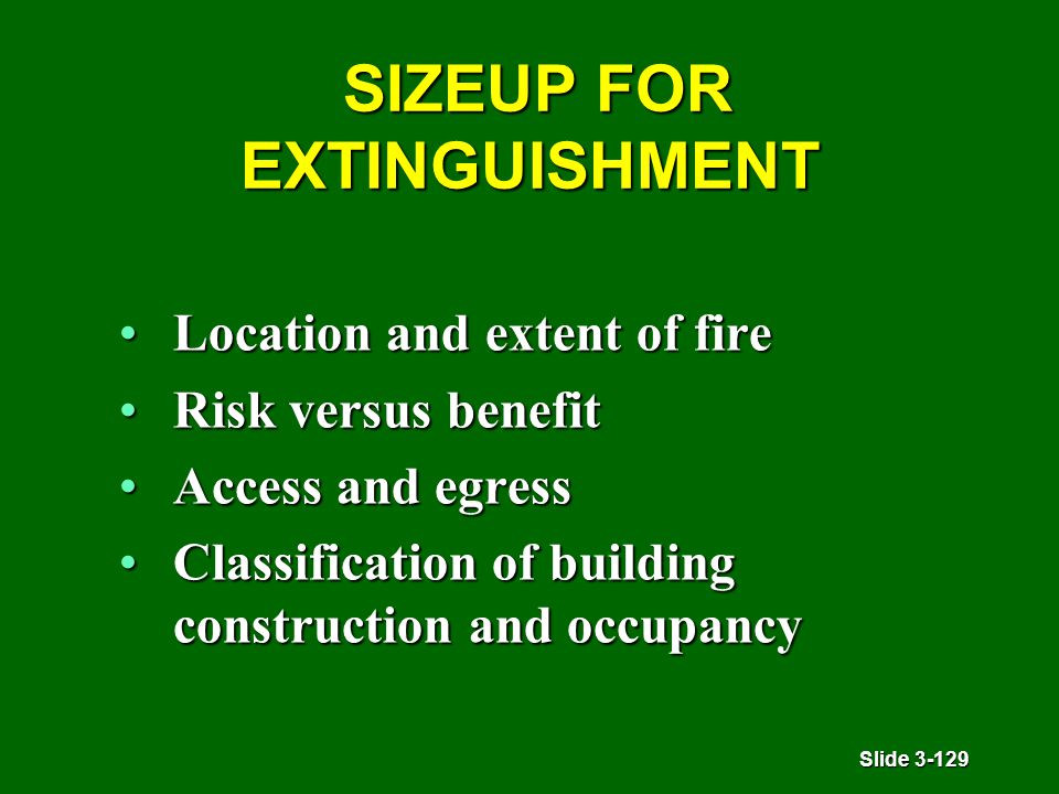 Slide 3-129 SIZEUP FOR EXTINGUISHMENT SIZEUP FOR EXTINGUISHMENT Location and extent of fireLocation and extent of fire Risk versus benefitRisk versus benefit Access and egressAccess and egress Classification of building construction and occupancyClassification of building construction and occupancy