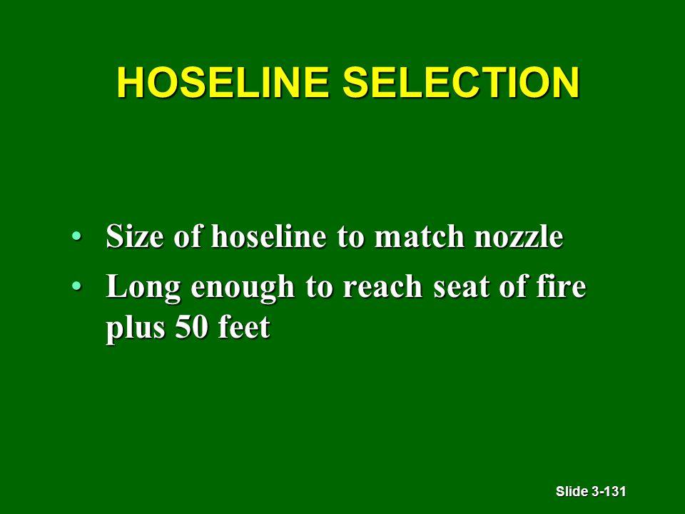 Slide 3-131 HOSELINE SELECTION HOSELINE SELECTION Size of hoseline to match nozzleSize of hoseline to match nozzle Long enough to reach seat of fire plus 50 feetLong enough to reach seat of fire plus 50 feet