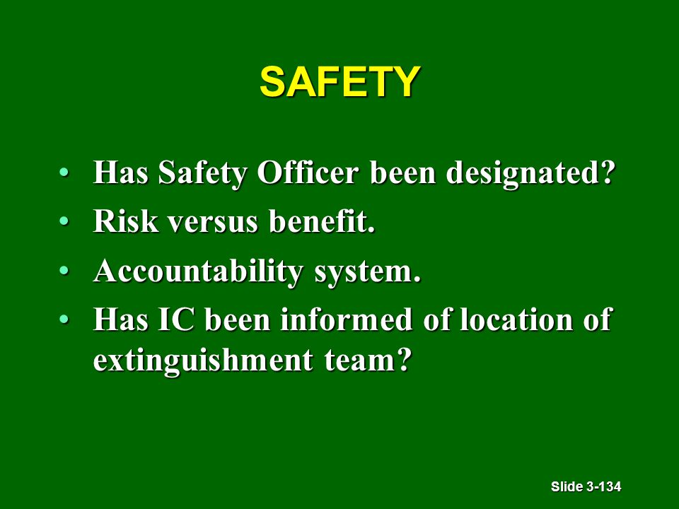 Slide 3-134 SAFETY Has Safety Officer been designated?Has Safety Officer been designated? Risk versus benefit.Risk versus benefit. Accountability syst