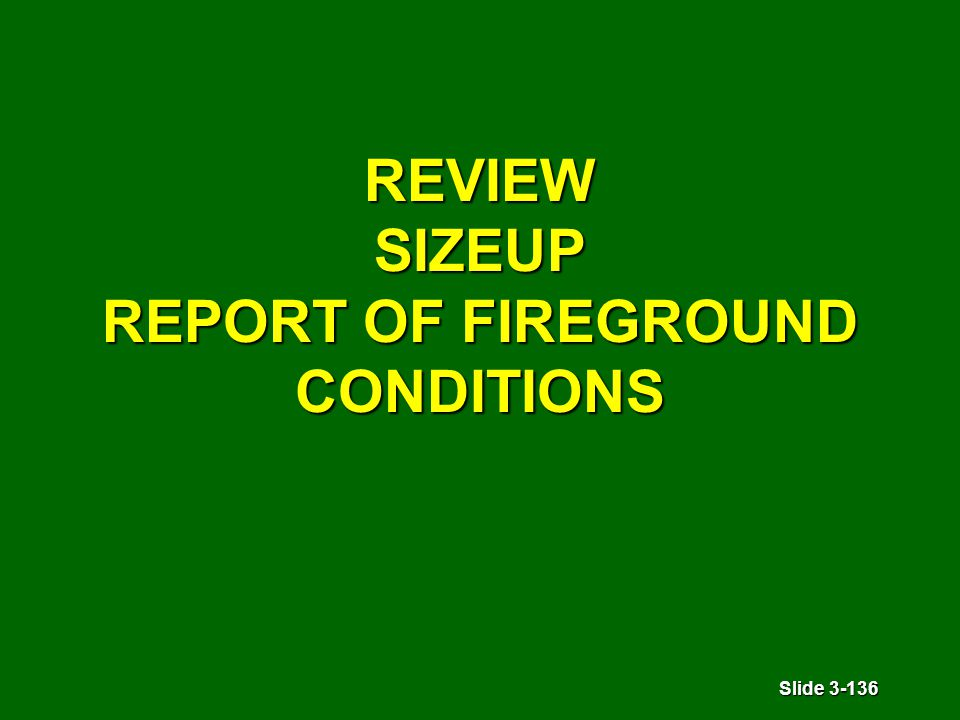 Slide 3-136 REVIEW SIZEUP REPORT OF FIREGROUND CONDITIONS