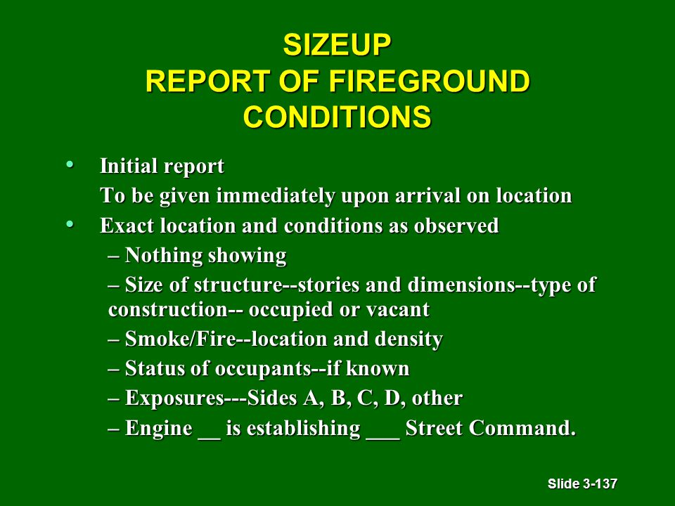 Slide 3-137 SIZEUP REPORT OF FIREGROUND CONDITIONS Initial report Initial report To be given immediately upon arrival on location Exact location and conditions as observed Exact location and conditions as observed – Nothing showing – Size of structure--stories and dimensions--type of construction-- occupied or vacant – Smoke/Fire--location and density – Status of occupants--if known – Exposures---Sides A, B, C, D, other – Engine __ is establishing ___ Street Command.
