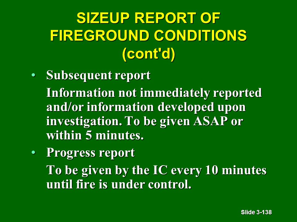 Slide 3-138 SIZEUP REPORT OF FIREGROUND CONDITIONS (cont'd) Subsequent reportSubsequent report Information not immediately reported and/or information