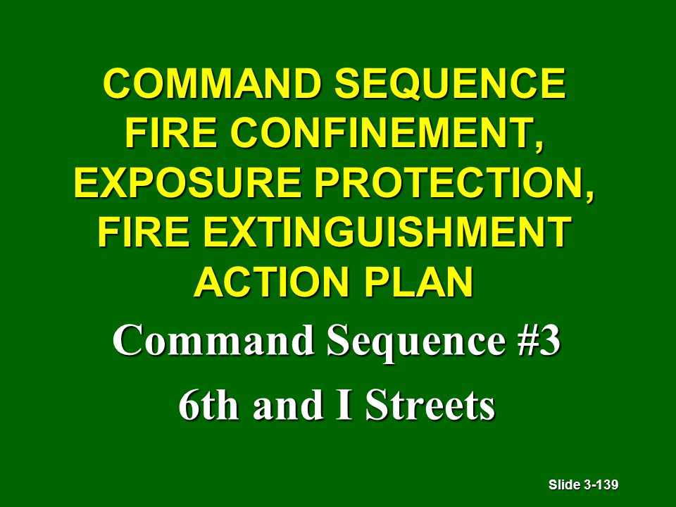 Slide 3-139 COMMAND SEQUENCE FIRE CONFINEMENT, EXPOSURE PROTECTION, FIRE EXTINGUISHMENT ACTION PLAN Command Sequence #3 6th and I Streets